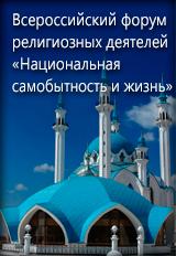 Всероссийский форум религиозных деятелей «Национальная самобытность и жизнь»