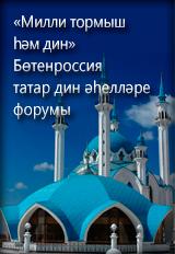 «Милли тормыш һәм дин» Бөтенроссия татар дин әһелләре форумы