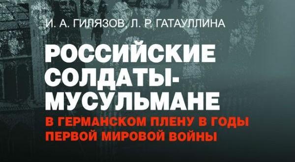24 июня состоится презентация книги И.А.Гилязова и Л.Р.Гатауллиной «Российские солдаты-мусульмане в германском плену в годы Первой мировой войны»